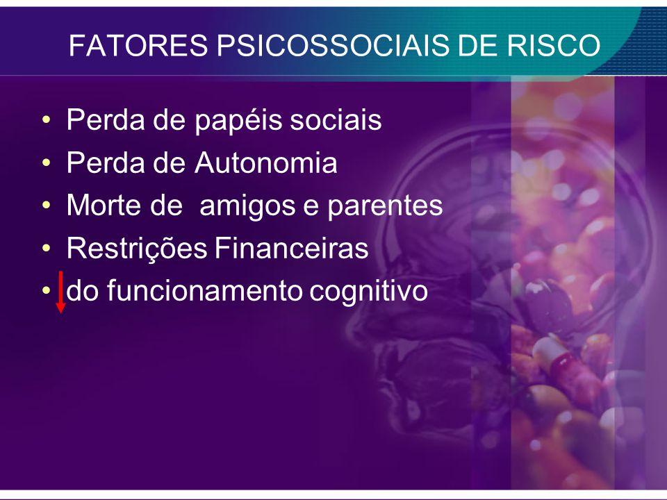 FATORES PSICOSSOCIAIS DE RISCO Perda de papéis sociais Perda de Autonomia Morte de amigos e parentes Restrições Financeiras do funcionamento cognitivo