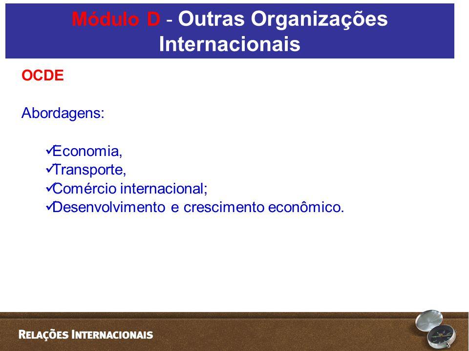 OCDE Abordagens: Economia, Transporte, Comércio internacional; Desenvolvimento e crescimento econômico. Módulo D - Outras Organizações Internacionais