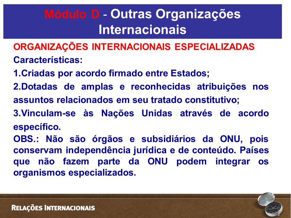 ORGANIZAÇÕES INTERNACIONAIS ESPECIALIZADAS Características: 1.Criadas por acordo firmado entre Estados; 2.Dotadas de amplas e reconhecidas atribuições