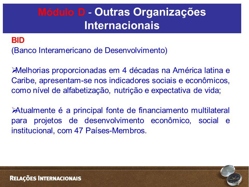BID (Banco Interamericano de Desenvolvimento) Poder de voto: América Latina e Caribe (26 países): 50,15% dos votos; Estados Unidos: 30%; Japão: 5% Canadá: 4%; Demais: 10,85% Módulo D - Outras Organizações Internacionais