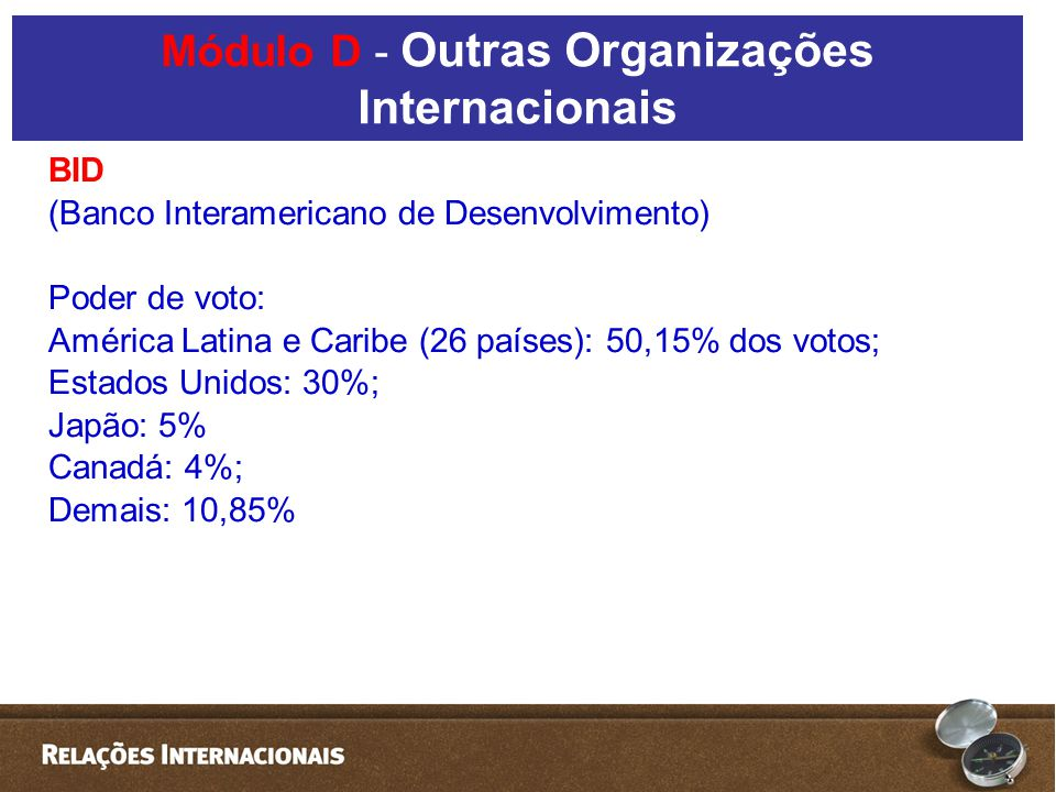 BID (Banco Interamericano de Desenvolvimento) Poder de voto: América Latina e Caribe (26 países): 50,15% dos votos; Estados Unidos: 30%; Japão: 5% Can