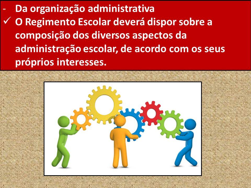 -Da organização administrativa O Regimento Escolar deverá dispor sobre a composição dos diversos aspectos da administração escolar, de acordo com os s