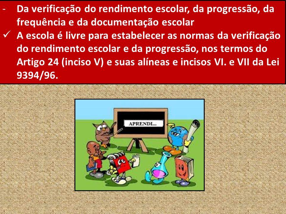 -Da verificação do rendimento escolar, da progressão, da frequência e da documentação escolar A escola é livre para estabelecer as normas da verificaç