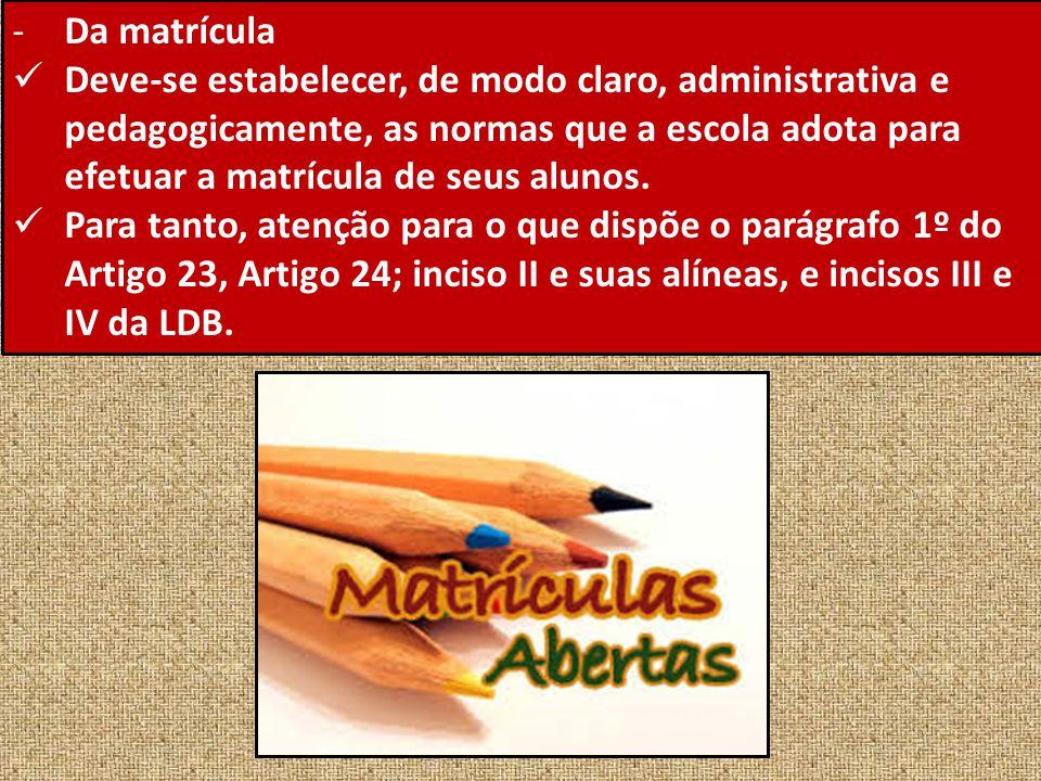 -Da matrícula Deve-se estabelecer, de modo claro, administrativa e pedagogicamente, as normas que a escola adota para efetuar a matrícula de seus alun