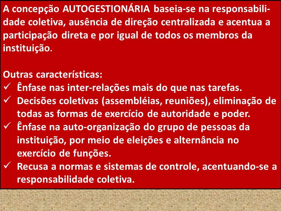 A concepção AUTOGESTIONÁRIA baseia-se na responsabili- dade coletiva, ausência de direção centralizada e acentua a participação direta e por igual de