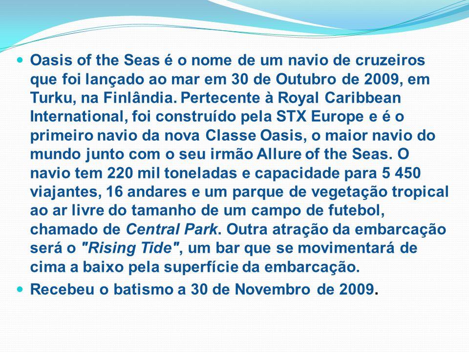 Oasis of the Seas é o nome de um navio de cruzeiros que foi lançado ao mar em 30 de Outubro de 2009, em Turku, na Finlândia.