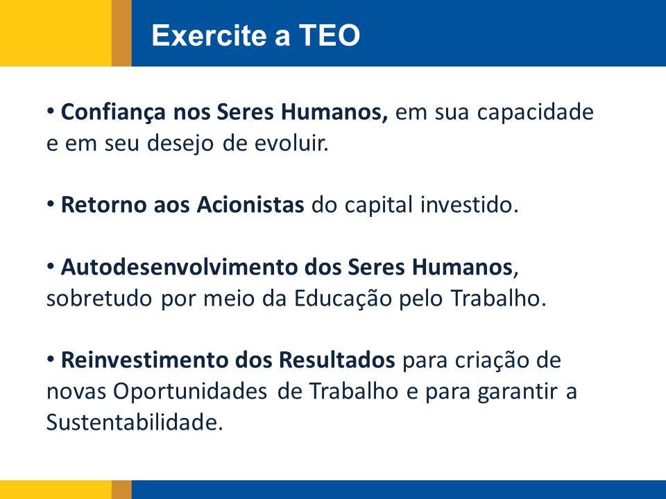 Exercite a TEO Confiança nos Seres Humanos, em sua capacidade e em seu desejo de evoluir. Retorno aos Acionistas do capital investido. Autodesenvolvim