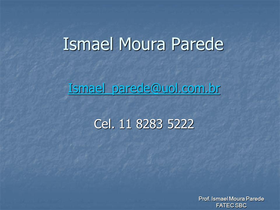 Prof. Ismael Moura Parede FATEC SBC Ismael Moura Parede Ismael_parede@uol.com.br Cel. 11 8283 5222
