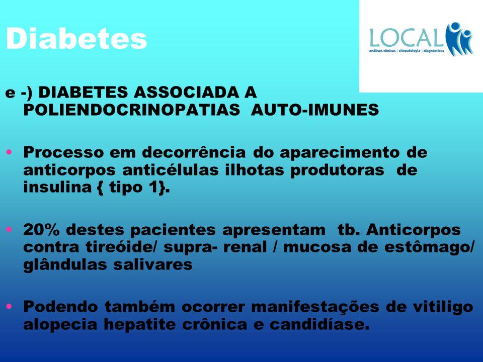 Diabetes e -) DIABETES ASSOCIADA A POLIENDOCRINOPATIAS AUTO-IMUNES Processo em decorrência do aparecimento de anticorpos anticélulas ilhotas produtora