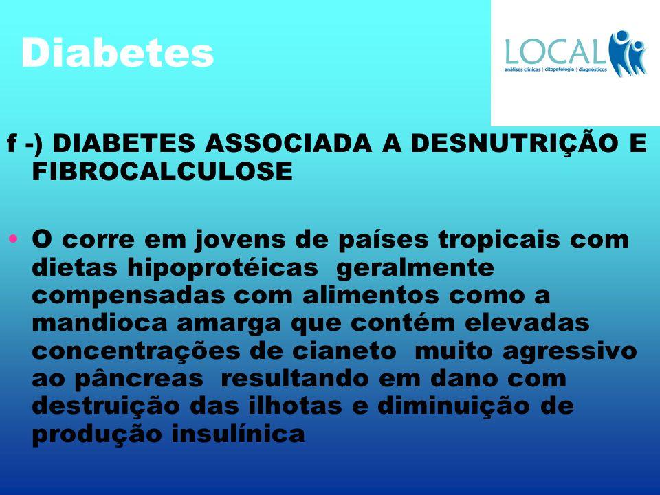 Diabetes f -) DIABETES ASSOCIADA A DESNUTRIÇÃO E FIBROCALCULOSE O corre em jovens de países tropicais com dietas hipoprotéicas geralmente compensadas