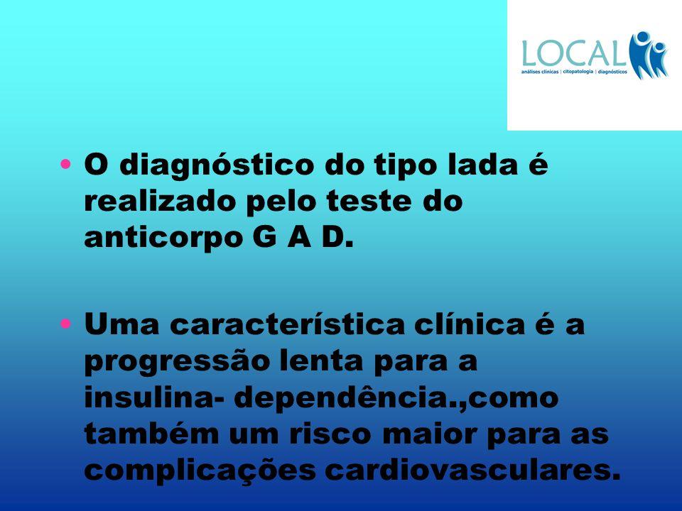 O diagnóstico do tipo lada é realizado pelo teste do anticorpo G A D. Uma característica clínica é a progressão lenta para a insulina- dependência.,co