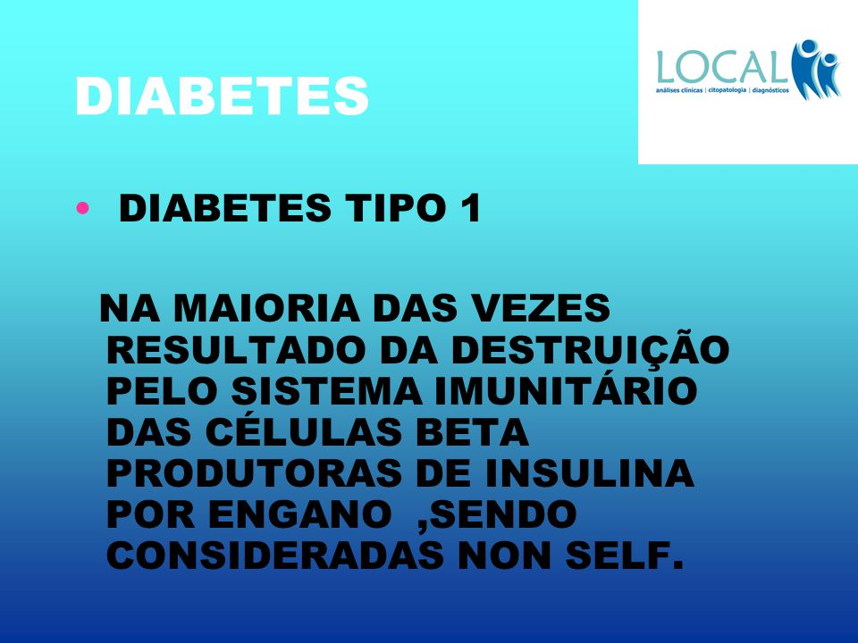 DIABETES DIABETES TIPO 1 NA MAIORIA DAS VEZES RESULTADO DA DESTRUIÇÃO PELO SISTEMA IMUNITÁRIO DAS CÉLULAS BETA PRODUTORAS DE INSULINA POR ENGANO,SENDO