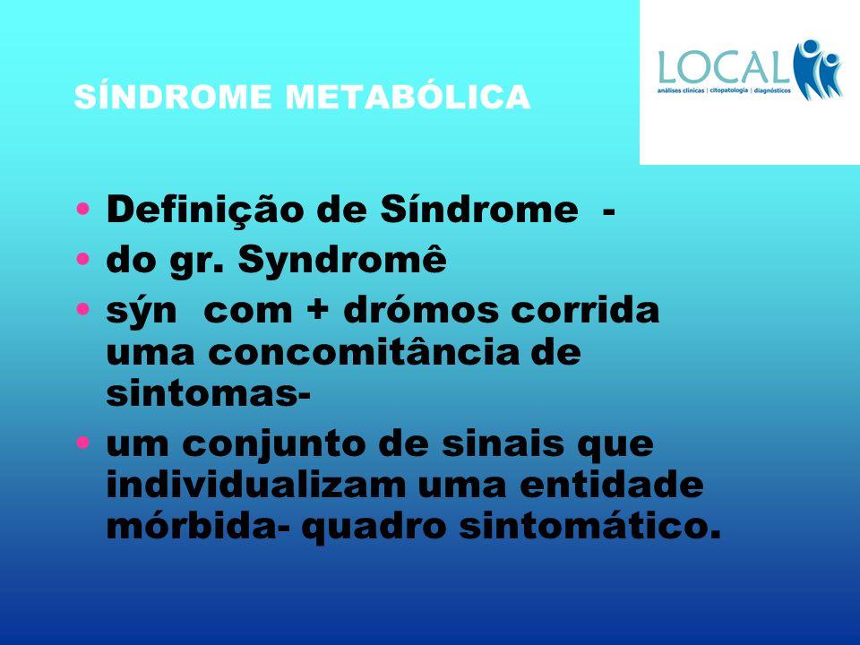 SÍNDROME METABÓLICA Definição de Síndrome - do gr. Syndromê sýn com + drómos corrida uma concomitância de sintomas- um conjunto de sinais que individu