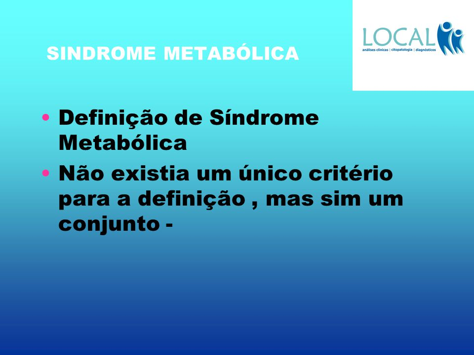 SINDROME METABÓLICA Definição de Síndrome Metabólica Não existia um único critério para a definição, mas sim um conjunto -