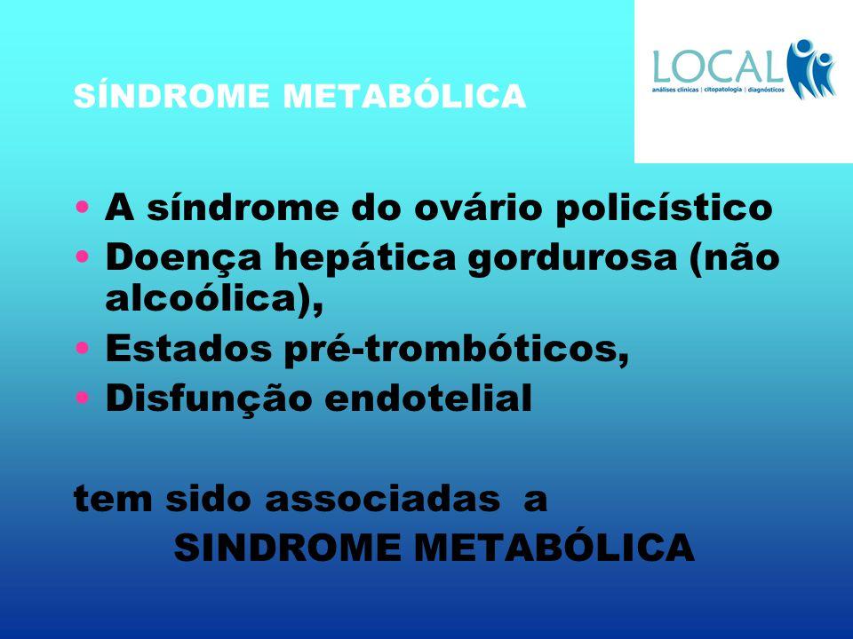 SÍNDROME METABÓLICA A síndrome do ovário policístico Doença hepática gordurosa (não alcoólica), Estados pré-trombóticos, Disfunção endotelial tem sido