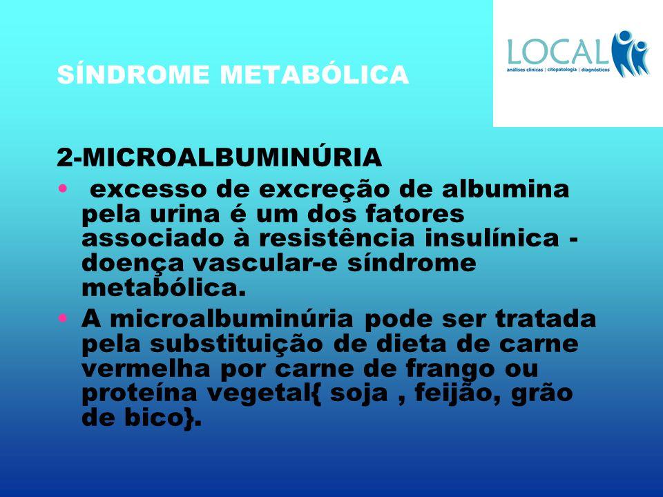 SÍNDROME METABÓLICA 2-MICROALBUMINÚRIA excesso de excreção de albumina pela urina é um dos fatores associado à resistência insulínica - doença vascula