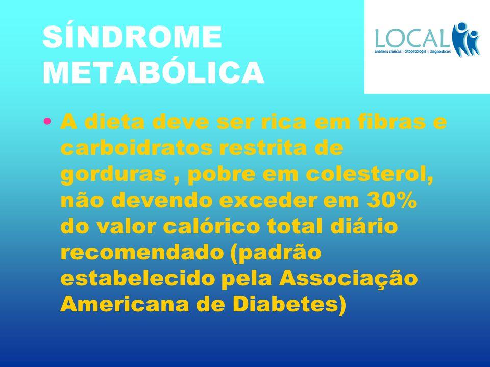 SÍNDROME METABÓLICA A dieta deve ser rica em fibras e carboidratos restrita de gorduras, pobre em colesterol, não devendo exceder em 30% do valor caló