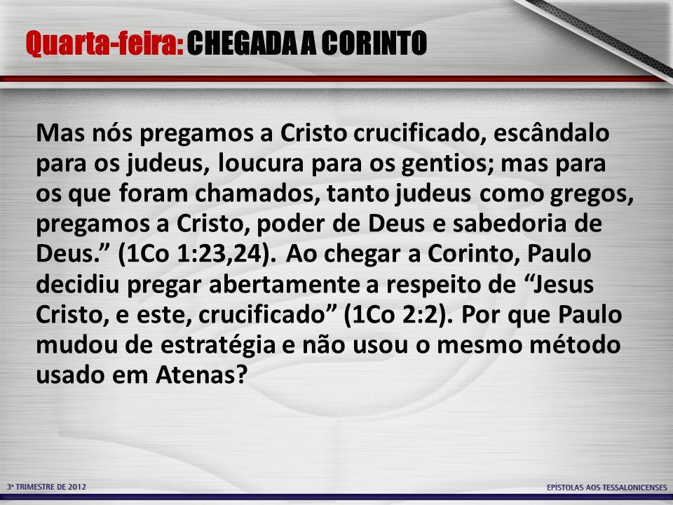 Quarta-feira: CHEGADA A CORINTO Mas nós pregamos a Cristo crucificado, escândalo para os judeus, loucura para os gentios; mas para os que foram chamados, tanto judeus como gregos, pregamos a Cristo, poder de Deus e sabedoria de Deus.