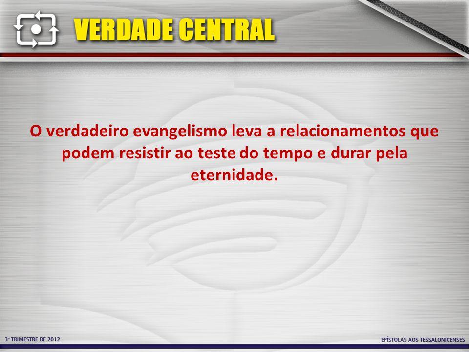 O verdadeiro evangelismo leva a relacionamentos que podem resistir ao teste do tempo e durar pela eternidade.