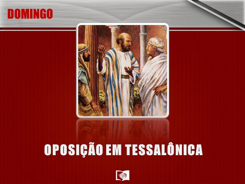 Domingo: OPOSIÇÃO EM TESSALÔNICA Depois de pregar em Filipos, Paulo e Silas finalmente chegaram a Tessalônica.