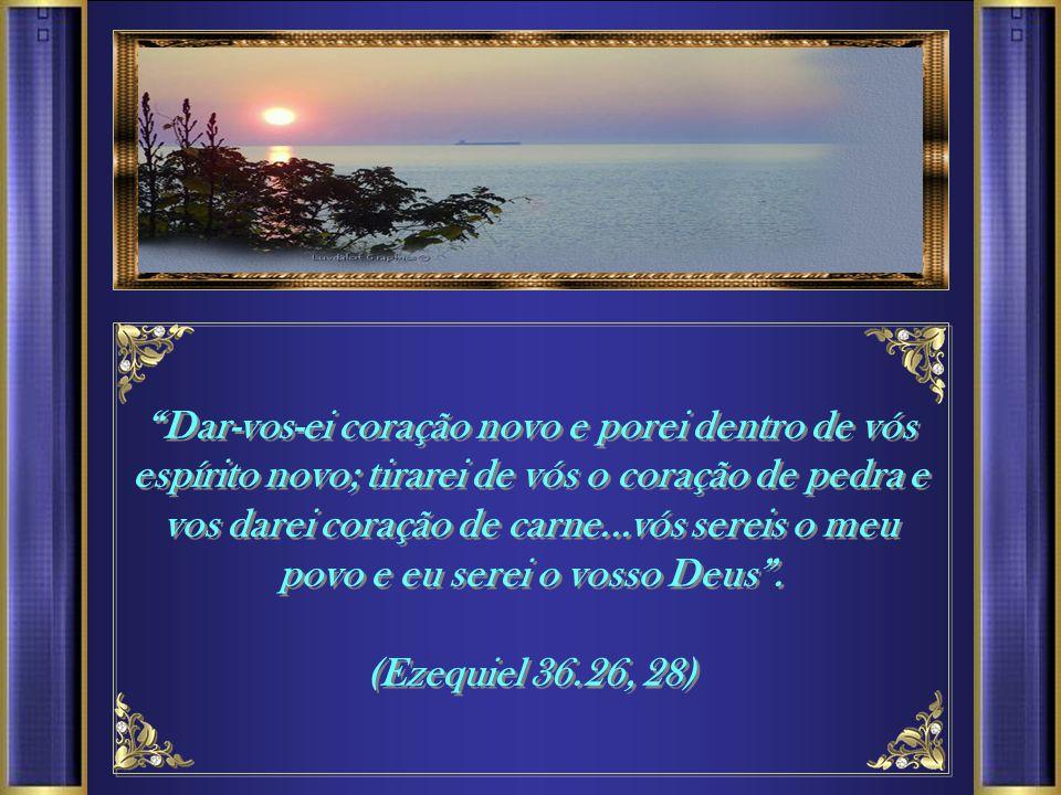 Dar-vos-ei coração novo e porei dentro de vós espírito novo; tirarei de vós o coração de pedra e vos darei coração de carne...vós sereis o meu povo e eu serei o vosso Deus.