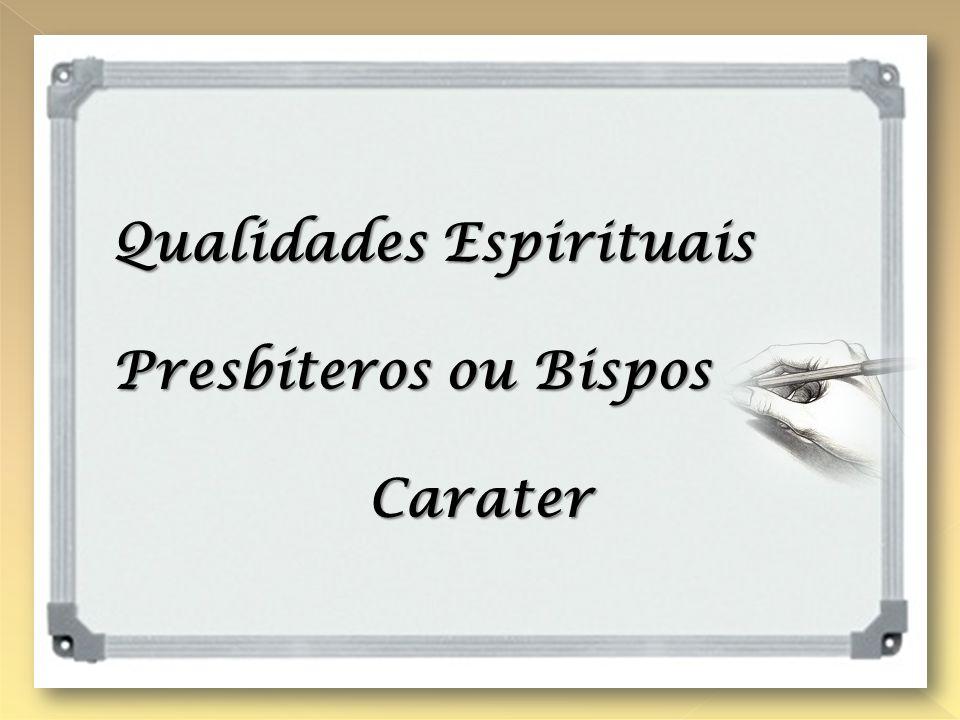 QUALIDADES PESSOAIS DO PRESBÍTERO OU BISPO Qualidades Espirituais Presbíteros ou Bispos Carater