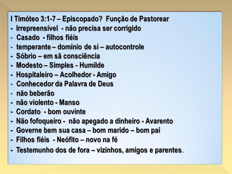 I Timóteo 3:1-7 – Episcopado? Função de Pastorear - Irrepreensível - não precisa ser corrigido - Casado - filhos fiéis - temperante – domínio de si –