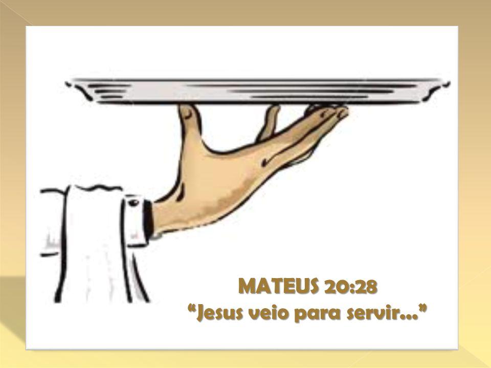 MATEUS 20:28 Jesus veio para servir...