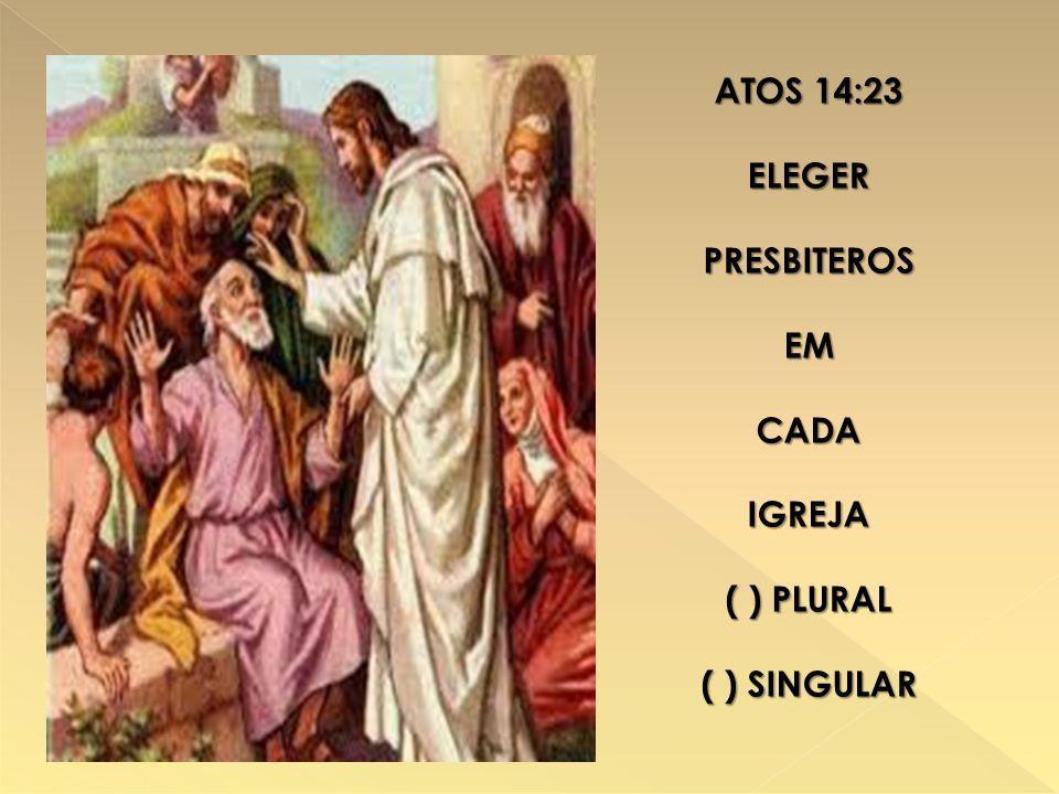 ATOS 14:23 ELEGERPRESBITEROSEMCADAIGREJA ( ) PLURAL ( ) SINGULAR