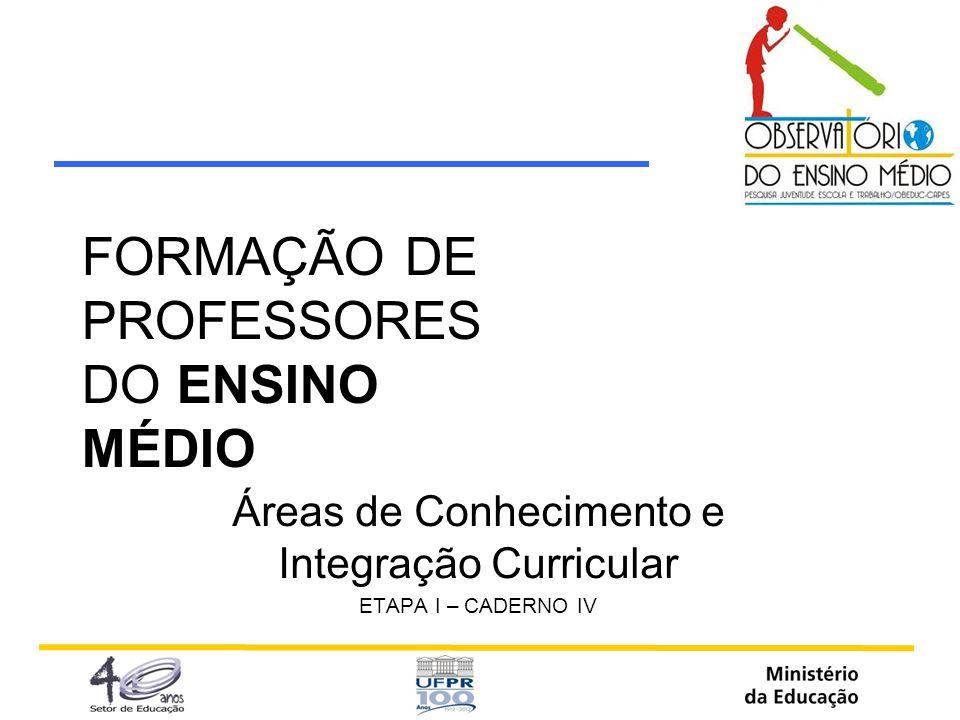 FORMAÇÃO DE PROFESSORES DO ENSINO MÉDIO Áreas de Conhecimento e Integração Curricular ETAPA I – CADERNO IV