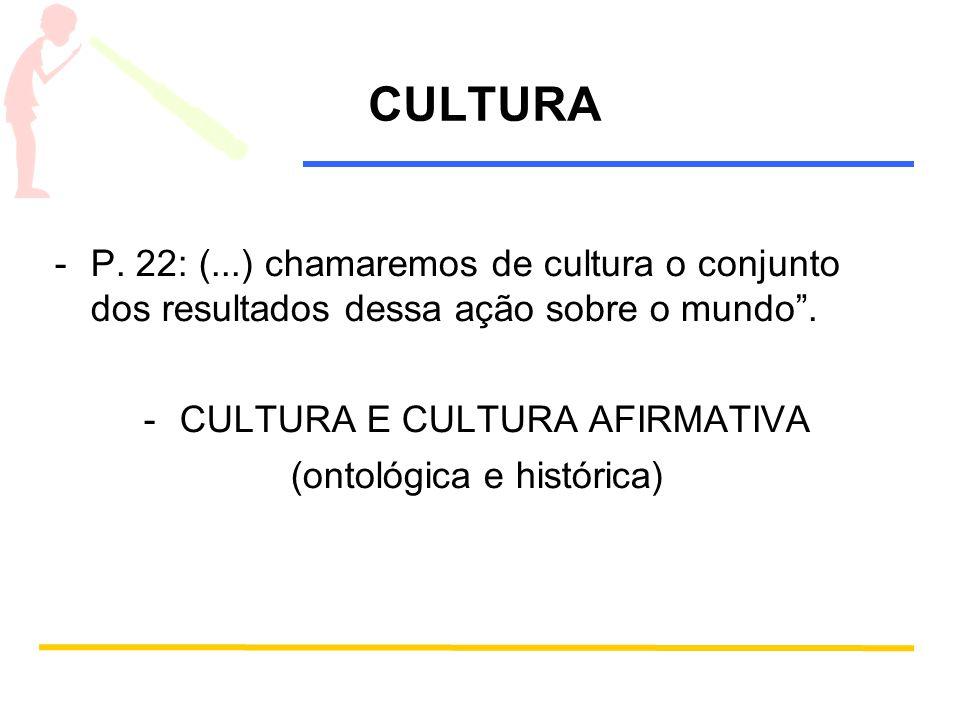 CULTURA -P. 22: (...) chamaremos de cultura o conjunto dos resultados dessa ação sobre o mundo. -CULTURA E CULTURA AFIRMATIVA (ontológica e histórica)