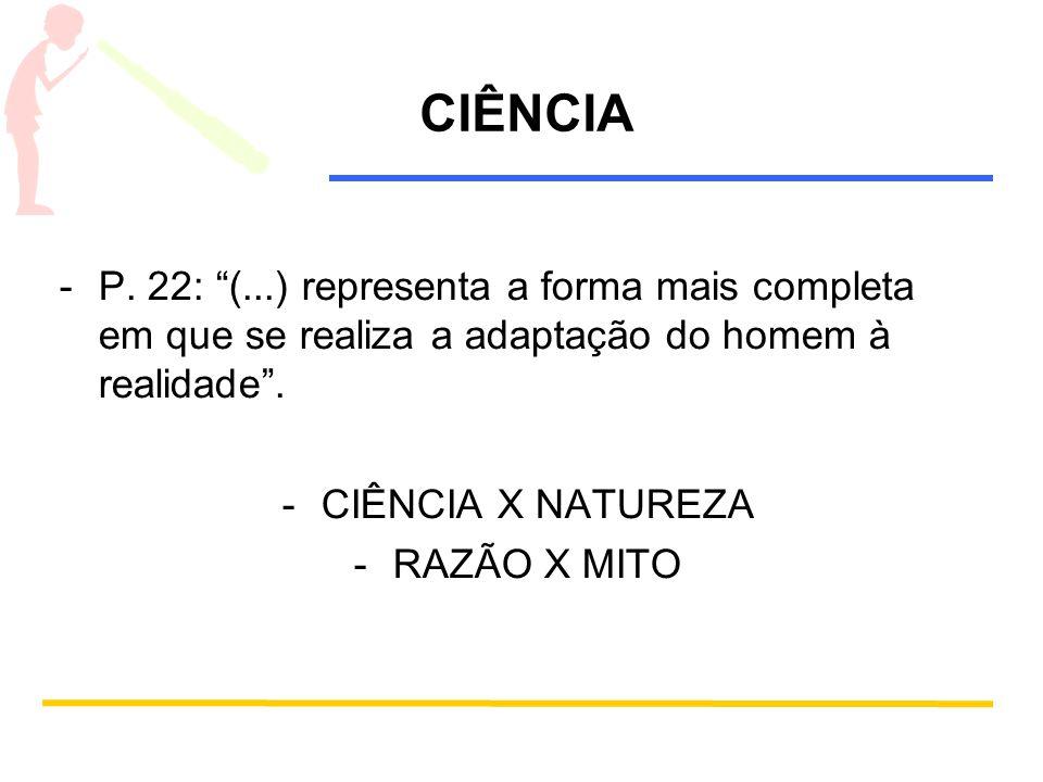 CIÊNCIA -P. 22: (...) representa a forma mais completa em que se realiza a adaptação do homem à realidade. -CIÊNCIA X NATUREZA -RAZÃO X MITO