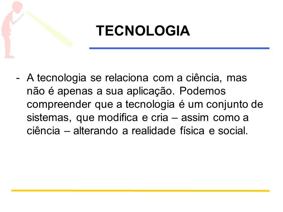 TECNOLOGIA -A tecnologia se relaciona com a ciência, mas não é apenas a sua aplicação. Podemos compreender que a tecnologia é um conjunto de sistemas,