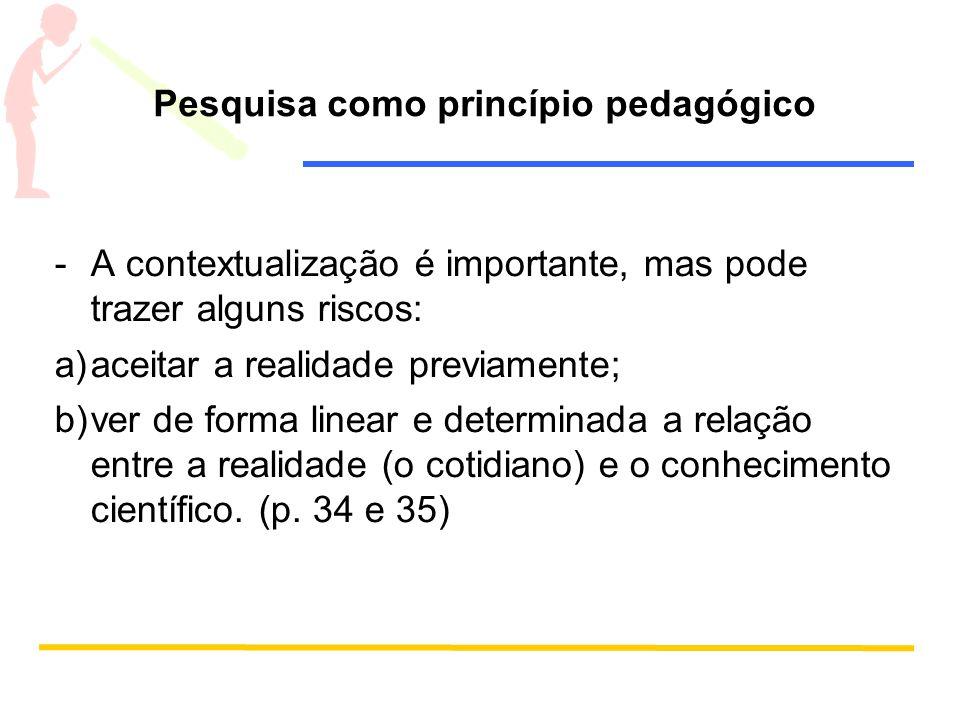 Pesquisa como princípio pedagógico -A contextualização é importante, mas pode trazer alguns riscos: a)aceitar a realidade previamente; b)ver de forma