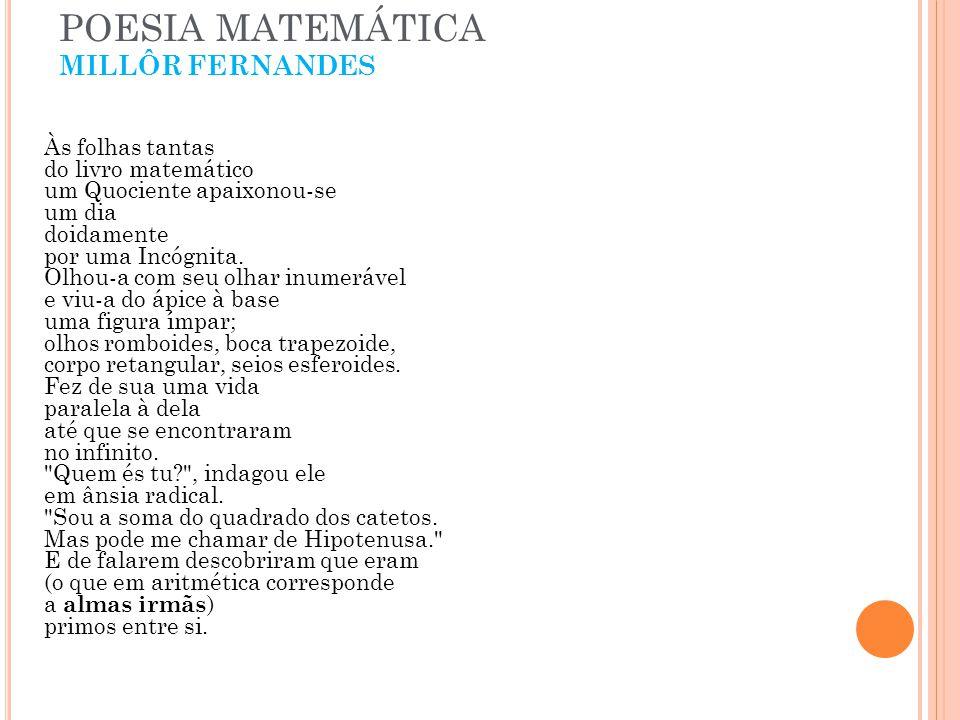 POESIA MATEMÁTICA MILLÔR FERNANDES Às folhas tantas do livro matemático um Quociente apaixonou-se um dia doidamente por uma Incógnita. Olhou-a com seu