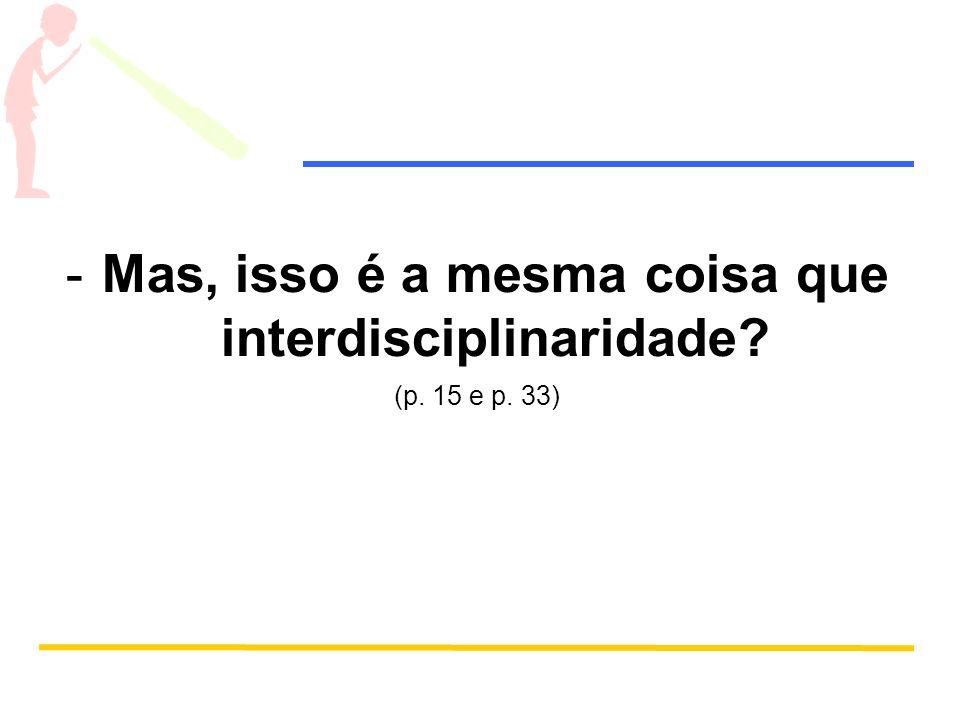 -Mas, isso é a mesma coisa que interdisciplinaridade? (p. 15 e p. 33)