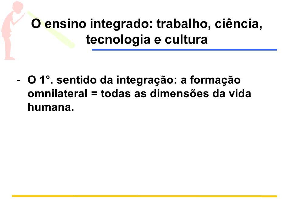 O ensino integrado: trabalho, ciência, tecnologia e cultura -O 1°. sentido da integração: a formação omnilateral = todas as dimensões da vida humana.