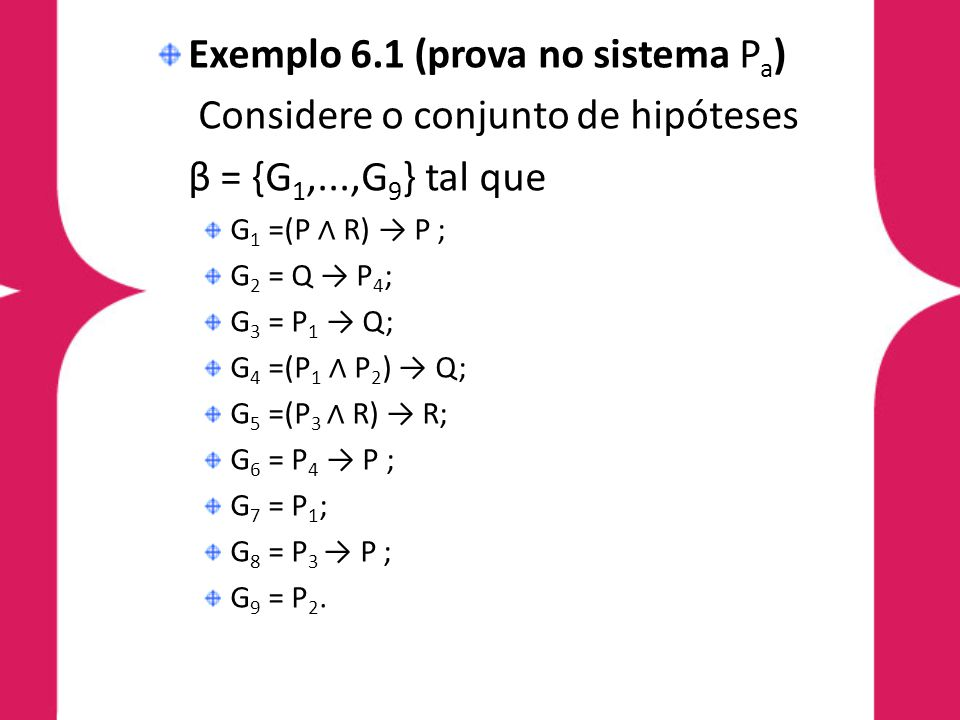 Exemplo 6.1 (prova no sistema P a ) Considere o conjunto de hipóteses β = {G 1,...,G 9 } tal que G 1 =(P R) P ; G 2 = Q P 4 ; G 3 = P 1 Q; G 4 =(P 1 P