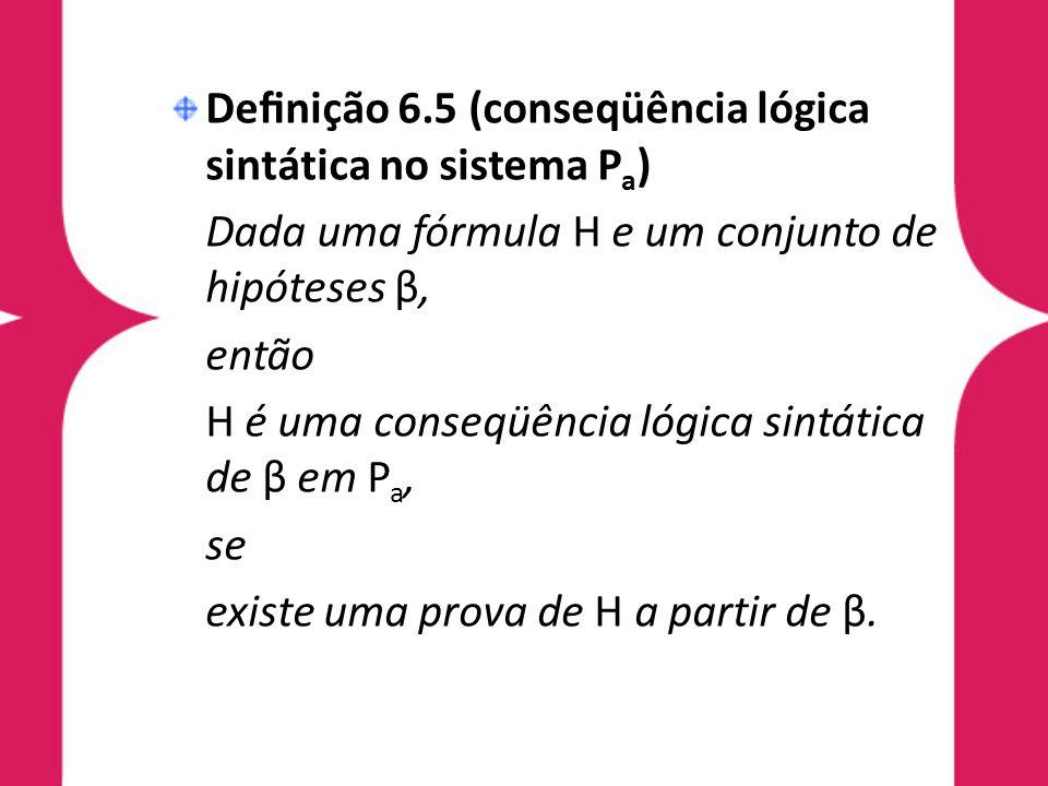 Denição 6.5 (conseqüência lógica sintática no sistema P a ) Dada uma fórmula H e um conjunto de hipóteses β, então H é uma conseqüência lógica sintáti