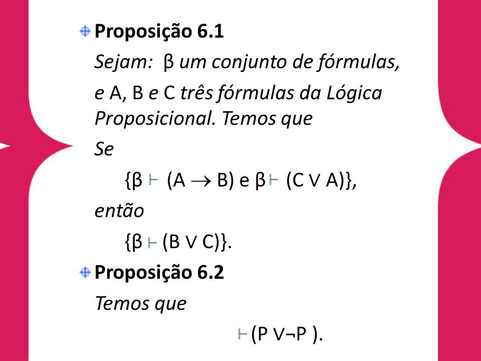 Proposição 6.1 Sejam: β um conjunto de fórmulas, e A, B e C três fórmulas da Lógica Proposicional. Temos que Se {β (A B) e β (C A)}, então {β (B C)}.
