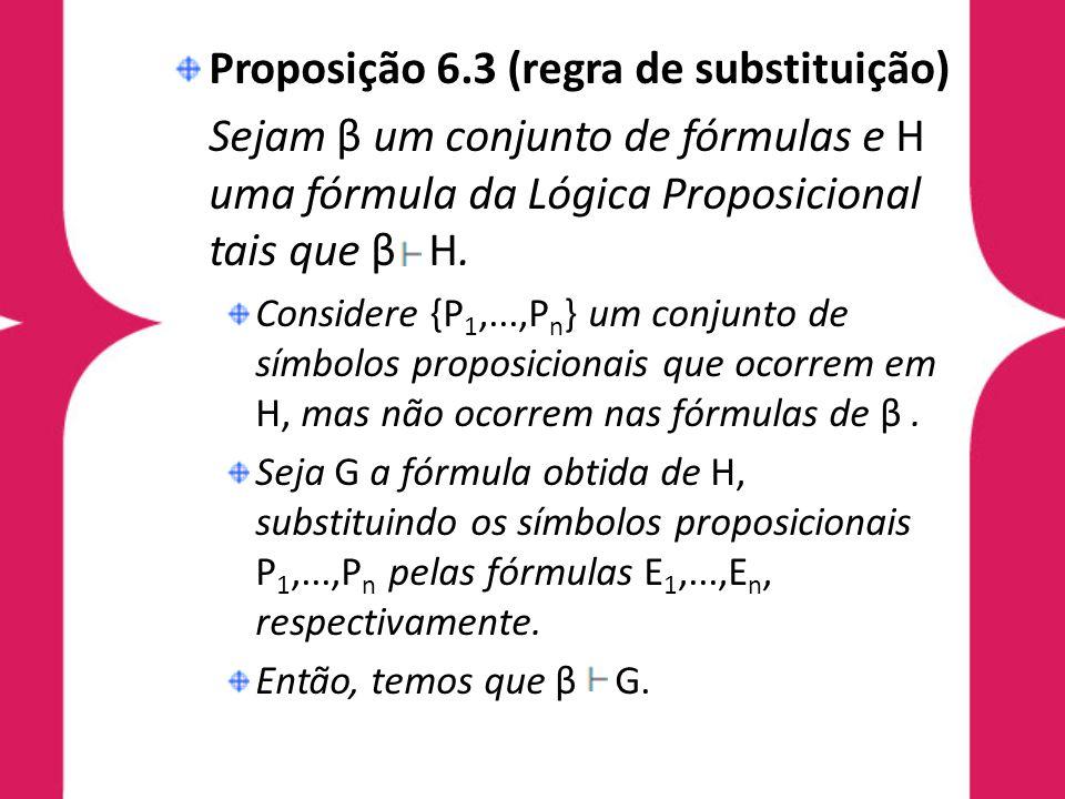 Proposição 6.3 (regra de substituição) Sejam β um conjunto de fórmulas e H uma fórmula da Lógica Proposicional tais que β H. Considere {P 1,...,P n }