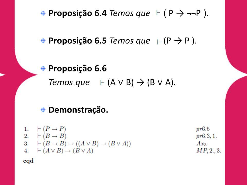 Proposição 6.4 Temos que ( P ¬¬P ). Proposição 6.5 Temos que (P P ). Proposição 6.6 Temos que (A B) (B A). Demonstração.