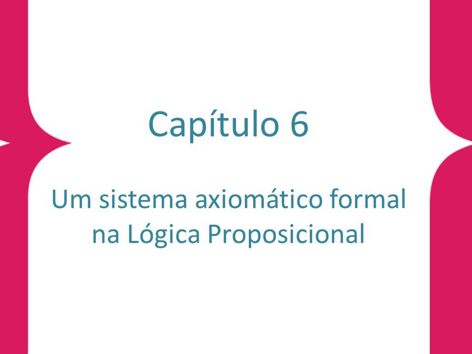 Introdução O Sistema Axiomático P a Denição 6.1 (sistema axiomático P a ) O sistema formal axiomático P a da Lógica Proposicional é denido pela composição dos quatro elementos: o alfabeto da Lógica Proposicional, na forma simplicada, Denição 5.4, sem o símbolo de verdade false; o conjunto das fórmulas da Lógica Proposicional; um subconjunto das fórmulas, que são denominadas axiomas; um conjunto de regras de dedução.