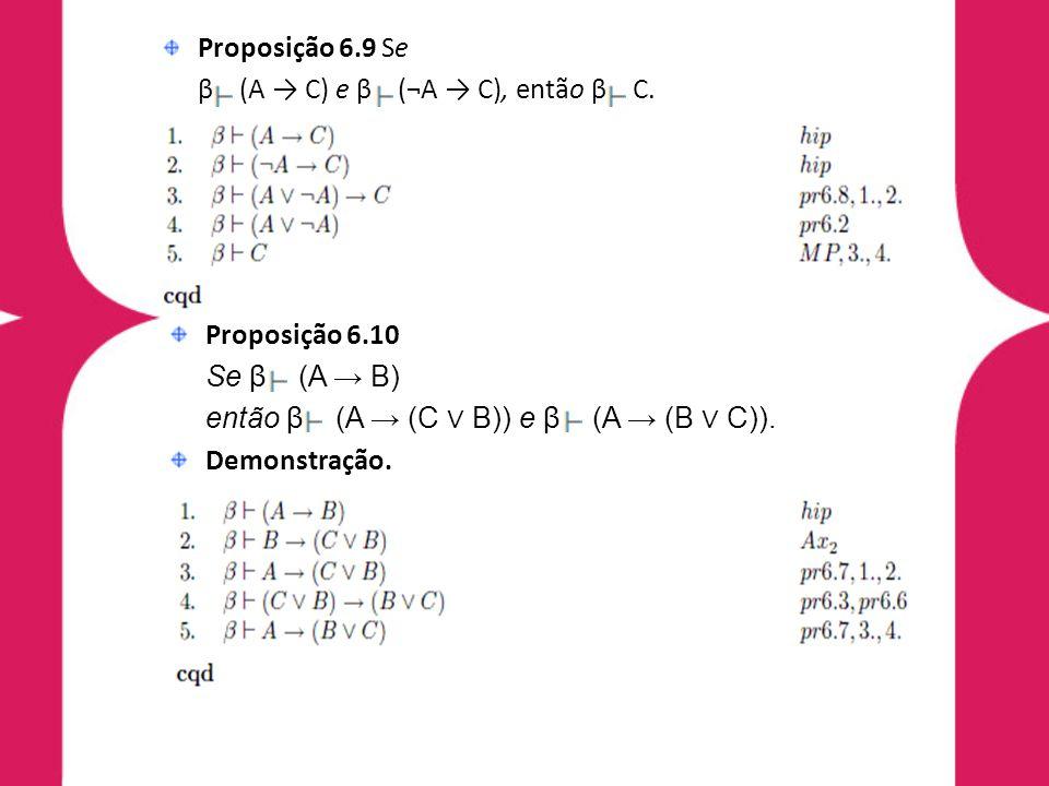 Proposição 6.9 Se β (A C) e β (¬A C), então β C. Demonstração. Proposição 6.10 Se β (A B) então β (A (C B)) e β (A (B C)). Demonstração.