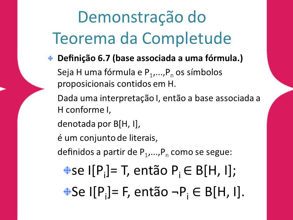 Demonstração do Teorema da Completude Denição 6.7 (base associada a uma fórmula.) Seja H uma fórmula e P 1,...,P n os símbolos proposicionais contido