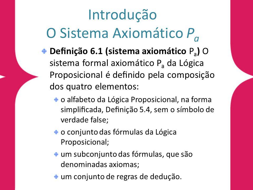 Introdução O Sistema Axiomático P a Denição 6.1 (sistema axiomático P a ) O sistema formal axiomático P a da Lógica Proposicional é denido pela compos