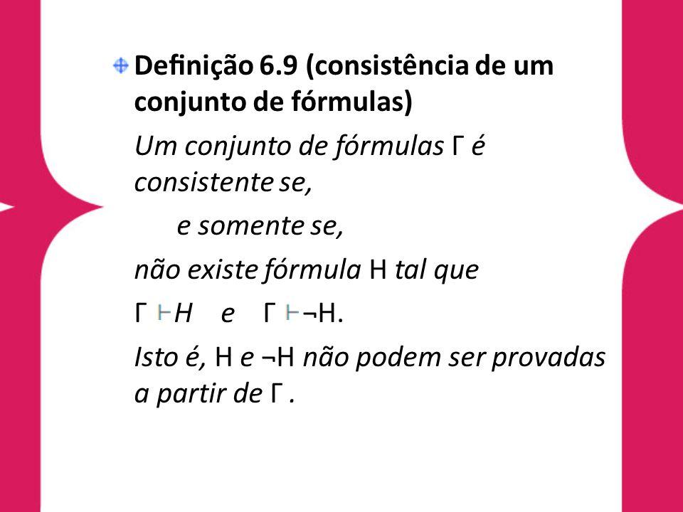 Denição 6.9 (consistência de um conjunto de fórmulas) Um conjunto de fórmulas Γ é consistente se, e somente se, não existe fórmula H tal que Γ H e Γ ¬