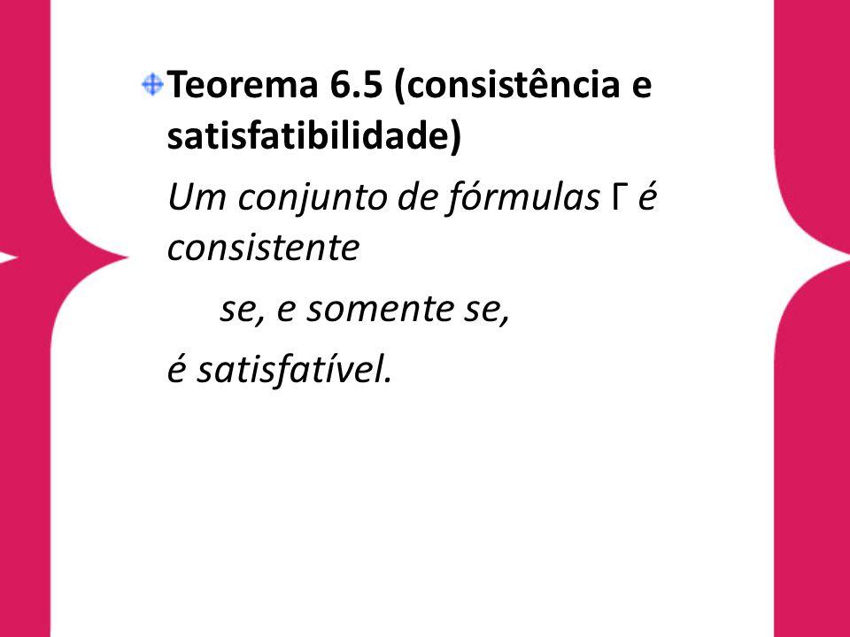 Teorema 6.5 (consistência e satisfatibilidade) Um conjunto de fórmulas Γ é consistente se, e somente se, é satisfatível.