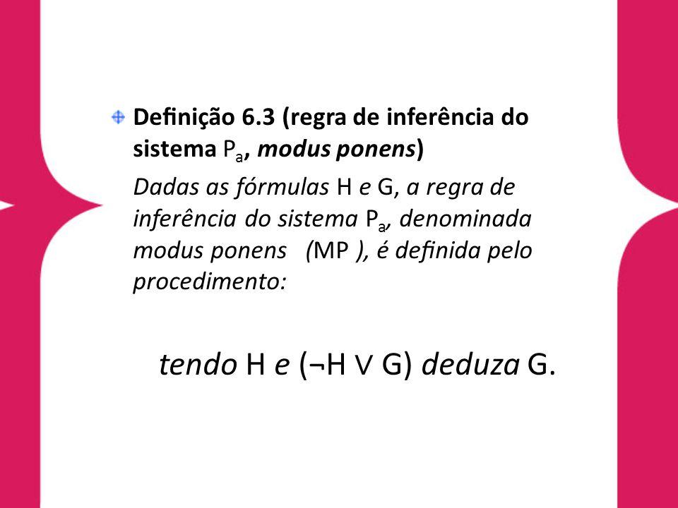 Denição 6.3 (regra de inferência do sistema P a, modus ponens) Dadas as fórmulas H e G, a regra de inferência do sistema P a, denominada modus ponens