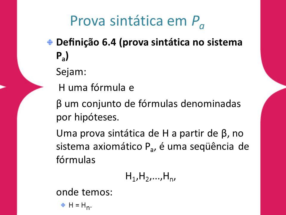 Conseqüência lógica sintática em P a Denição 6.4 (prova sintática no sistema P a ) E para todo i tal que 1 i n, H i é um axioma ou H i β ou H i é deduzida de H j e H k, utilizando a regra modus ponens, onde 1 j<i e 1 k < i.